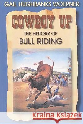 Cowboy Up!: The History of Bull Riding Gail Hughbanks Woerner Gail Gandolfi 9781571685315