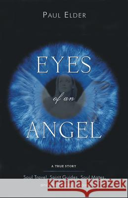 Eyes of an Angel: Soul Travel, Spirit Guides, Soul Mates, and the Reality of Love Paul Elder 9781571744296
