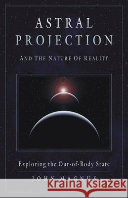 Astral Projection and the Nature of Reality: Exploring the Out-Of-Body State John Magnus 9781571744470