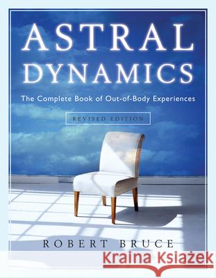 Astral Dynamics: The Complete Book of Out-Of-Body Experiences Robert Bruce 9781571746160