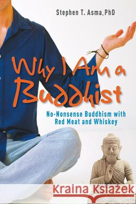 Why I Am a Buddhist: No-Nonsense Buddhism with Red Meat and Whiskey Stephen T. Phd Asma 9781571746177