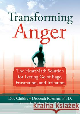 Transforming Anger: The Heartmath Solution for Letting Go of Rage, Frustration, and Irritation Doc Lew Childre Deborah Rozman Matthew McKay 9781572243521