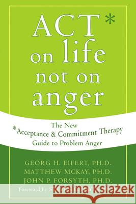Act on Life Not on Anger: The New Acceptance and Commitment Therapy Guide to Problem Anger Georg H. Eifert Matthew McKay John P. Forsyth 9781572244405