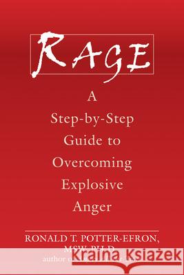Rage: A Step-By-Step Guide to Overcoming Explosive Anger Ronald T. Potter-Efron 9781572244627