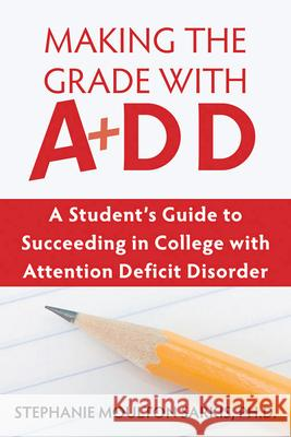 Making the Grade with ADD: A Student's Guide to Succeeding in College with Attention Deficit Disorder Stephanie Moulton Sarkis 9781572245549
