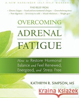 Overcoming Adrenal Fatigue: How to Restore Hormonal Balance and Feel Renewed, Energized, and Stress Free Kathryn Simpson 9781572249523