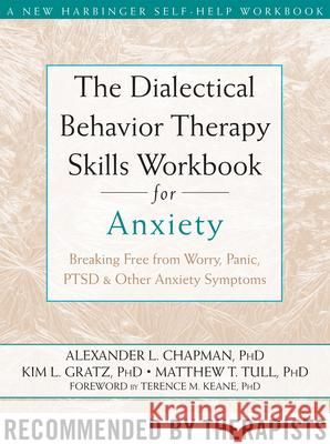 The Dialectical Behaviour Therapy Skills Workbook for Anxiety : Breaking Free from Worry, Panic, PTSD, and Other Anxiety Symptoms Alexander Chapman L. Gratz Kim T. Tull Matthew 9781572249547
