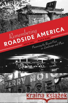 Remembering Roadside America: Preserving the Recent Past as Landscape and Place John A. Jakle Keith A. Sculle 9781572338234