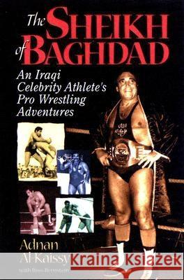 The Sheik of Baghdad: Tales of Celebrity and Terror from Pro Wrestling's General Adnan Adnan Al-Kaissy Ross Bernstein 9781572437302
