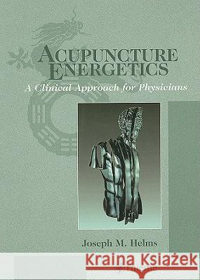 Acupuncture Energetics: A Clinical Approach for Physicians Joseph M. Helms 9781572507067