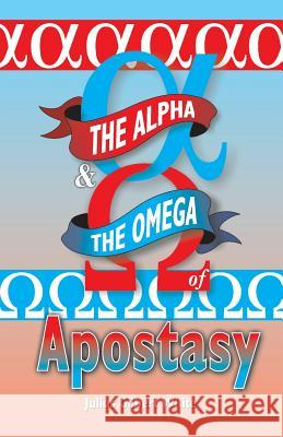 The Alpha and the Omega of Apostasy Julius Gilbert White 9781572583054