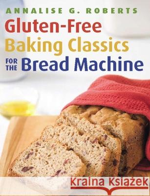 Gluten-Free Baking Classics for the Bread Machine Annalise G. Roberts 9781572841048