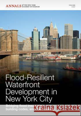 Flood-Resilient Waterfront Development in New York City: Bridging Flood Insurance, Building Codes, and Flood Zoning, Volume 1227 Editorial Staff of Annals of the New Yor   9781573318570