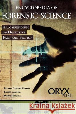 Encyclopedia of Forensic Science : A Compendium of Detective Fact and Fiction Barbara Gardner Conklin Robert Gardner Dennis Shortelle 9781573561709 Oryx Press