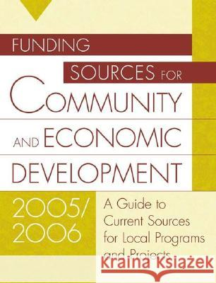 Funding Sources for Community and Economic Development 2005/2006 : A Guide to Current Sources for Local Programs and Projects Jeremy T. Miner Lynn E. Miner 9781573566179