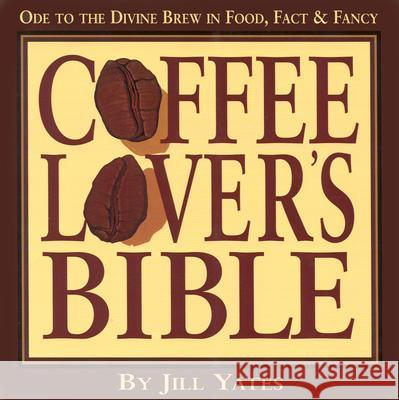 Coffee Lovers' Bible: Ode to the Divine Brew in Food, Fact & Fancy Jill Yates 9781574160147