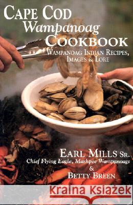 Cape Cod Wampanoag Cookbook: Traditional New England & Indian Recipes, Images & Lore Earl Mills Betty Breen 9781574160574