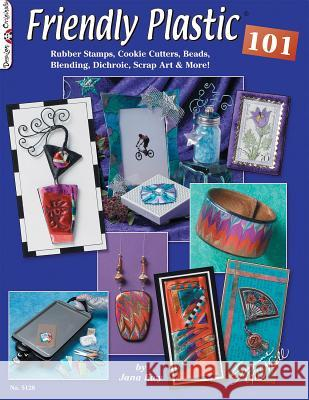 Friendly Plastic 101: Rubber Stamps, Cookie Cutters, Beads, Blending Dichric, Scrap Art & More!  9781574218084