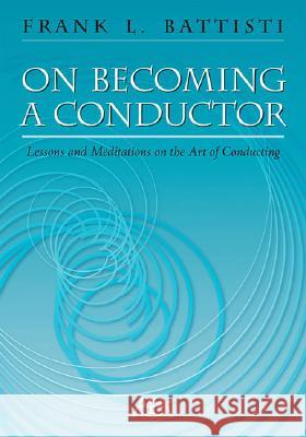 On Becoming a Conductor: Lessons and Meditations on the Art of Conducting Frank Battisti 9781574630862