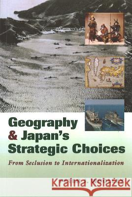 Geography and Japan's Strategic Choices: From Seclusion to Internationalization Peter J. Woolley 9781574886689