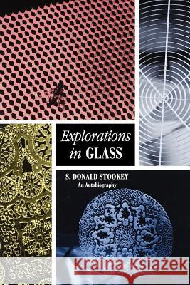 Explorations in Glass : An Autobiography S. Donald Stookey George H. Beall Stookey 9781574981247