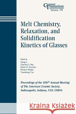 Melt Chemistry, Relaxation, and Solidification Kinetics of Glasses : Proceedings of the 106th Annual Meeting of The American Ceramic Society, Indianapolis, Indiana, USA 2004 American Ceramic Society                 Po Li Cs Ra 9781574981919