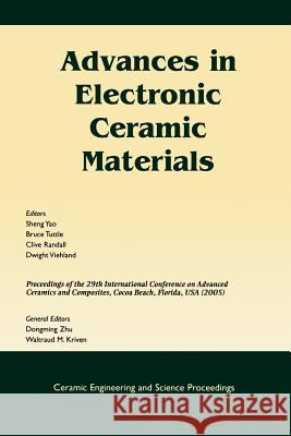 Advances in Electronic Ceramic Materials : A Collection of Papers Presented at the 29th International Conference on Advanced Ceramics and Composites, Jan 23-28, 2005, Cocoa Beach, FL Sheng Yao Bruce A. Tuttle Clive Randall 9781574982350