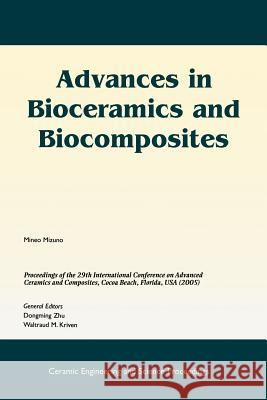 Advances in Bioceramics and Biocomposites : A Collection of Papers Presented at the 29th International Conference on Advanced Ceramics and Composites, Jan 23-28, 2005, Cocoa Beach, FL Mineo Mizuno Dongming Zhu Waltraud M. Kriven 9781574982367