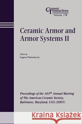 Ceramic Armor and Armor Systems II : Proceedings of the 107th Annual Meeting of The American Ceramic Society, Baltimore, Maryland, USA 2005 Medvedovski                              Eugene Medvedovski 9781574982480