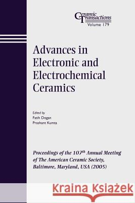 Advances in Electronic and Electrochemical Ceramics : Proceedings of the 107th Annual Meeting of The American Ceramic Society, Baltimore, Maryland, USA 2005 Dogan                                    P. Kumt Faith Dogan 9781574982626