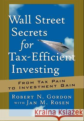 Wall Street Secrets for Tax-Efficient Investing : From Tax Pain to Investment Gain Robert N. Gordon Jan M. Rosen 9781576600887