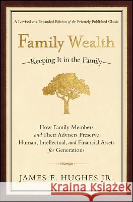 Family Wealth: Keeping It in the Family--How Family Members and Their Advisers Preserve Human, Intellectual, and Financial Assets for James E., Jr. Hughes 9781576601518