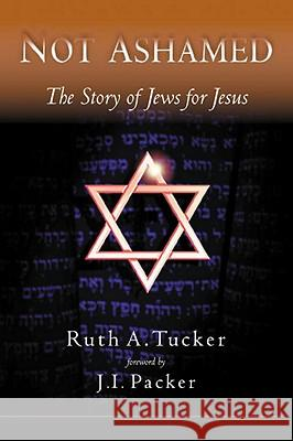 Not Ashamed: The Story of Jews for Jesus Ruth A. Tucker J. I. Packer 9781576737002
