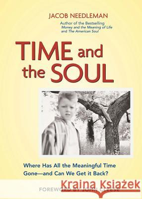 Time and The Soul - Where Has All the Meaningful Time Gone - and Where Can We Get it back? Jacob Needleman John Cleese 9781576752517 Berrett-Koehler Publishers