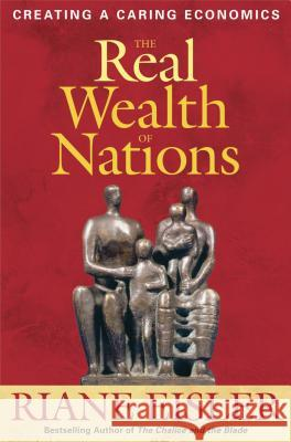 The Real Wealth of Nations: Creating a Caring Economics Riane Tennenhaus Eisler 9781576756294 B-K Business