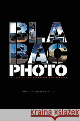 Blabac Photo: The Art of Skateboarding Photography Mike Blabac J. Grant Brittain Jake Phelps 9781576875155