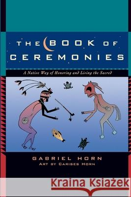 The Book of Ceremonies: A Native Way of Honoring and Living the Sacred Gabriel Horn Carises Horn 9781577315049 New World Library
