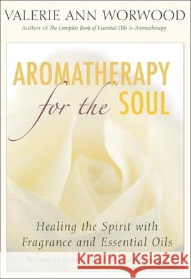 Aromatherapy for the Soul: Healing the Spirit with Fragrance and Essential Oils Valerie Ann Worwood 9781577315629
