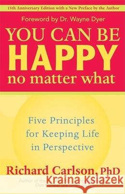 You Can Be Happy No Matter What: Five Principles for Keeping Life in Perspective Richard Carlson 9781577315681