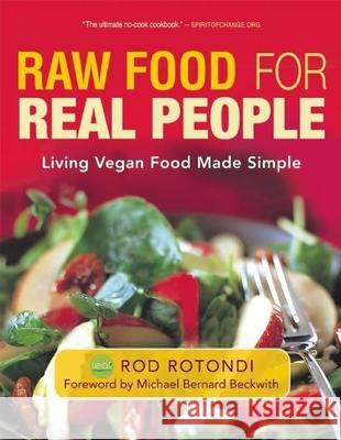 Raw Food for Real People: Living Vegan Food Made Simple Rod Rotondi Michael Bernard Beckwith 9781577319740