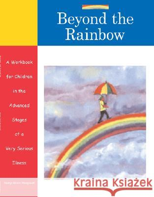 Beyond the Rainbow: A Workbook for Children in the Advanced Stages of a Very Serious Illness Marge Eaton Heegaard 9781577491293