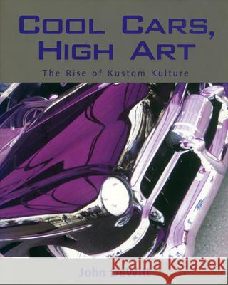 Cool Cars, High Art : The Rise of Kustom Kulture John F. DeWitt 9781578064038