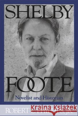 Shelby Foote : Novelist and Historian Jr. Robert Phillips Robert L. Phillips 9781578068746