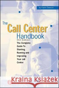 The Call Center Handbook : The Complete Guide to Starting, Running, and Improving Your Call Center Keith Dawson 9781578203055