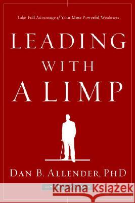 Leading with a Limp: Take Full Advantage of Your Most Powerful Weakness Dan B., Allender 9781578569526