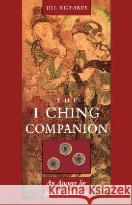 I Ching Companion: An Answer to Every Question Jill Richards 9781578631308