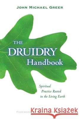 Druidry Handbook: Spiritual Practice Rooted in the Living Earth John Michael Greer 9781578633548
