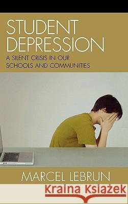 Student Depression : A Silent Crisis in Our Schools and Communities Marcel Lebrun 9781578865529