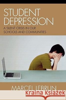 Student Depression : A Silent Crisis in Our Schools and Communities Marcel Lebrun 9781578865536