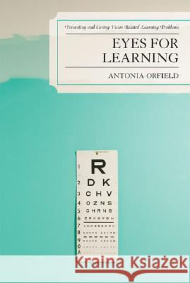 Eyes for Learning: Preventing and Curing Vision-Related Learning Problems Antonia Orfield 9781578865963